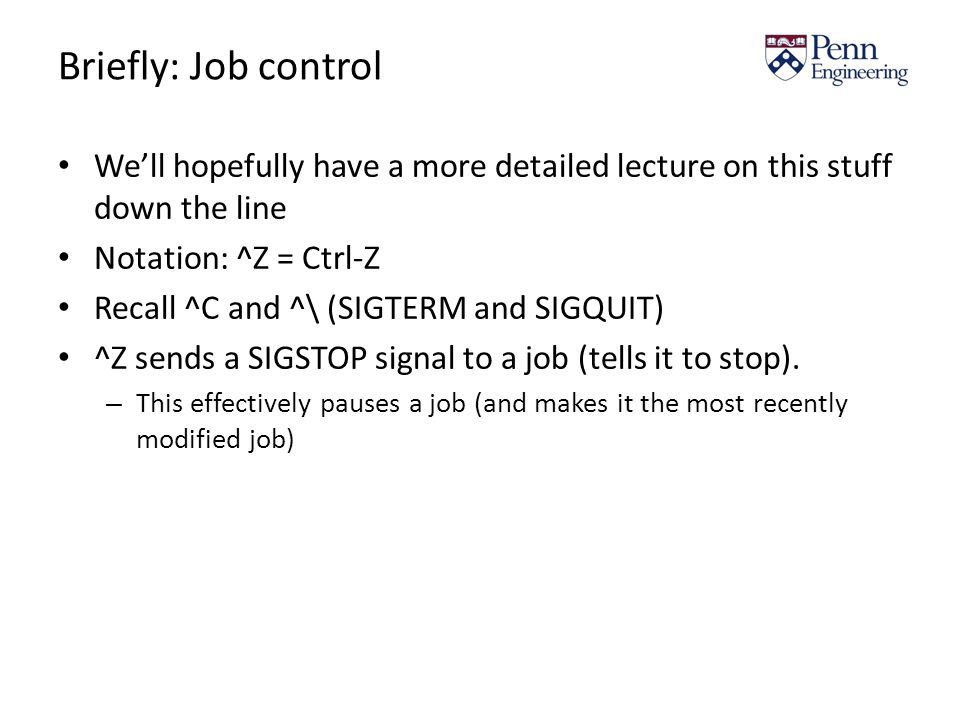 Briefly: Job control We'll hopefully have a more detailed lecture on this stuff down the line Notation: ^Z = Ctrl-Z Recall ^C and ^\ (SIGTERM and SIGQUIT) ^Z sends a SIGSTOP signal to a job (tells it to stop).