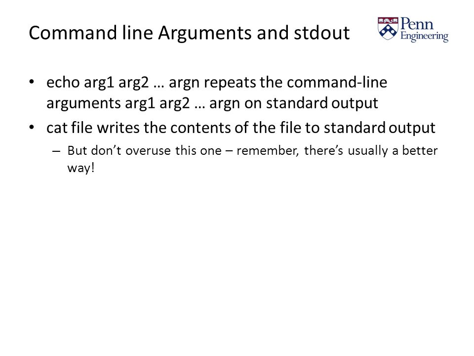 Command line Arguments and stdout echo arg1 arg2 … argn repeats the command-line arguments arg1 arg2 … argn on standard output cat file writes the contents of the file to standard output – But don't overuse this one – remember, there's usually a better way!