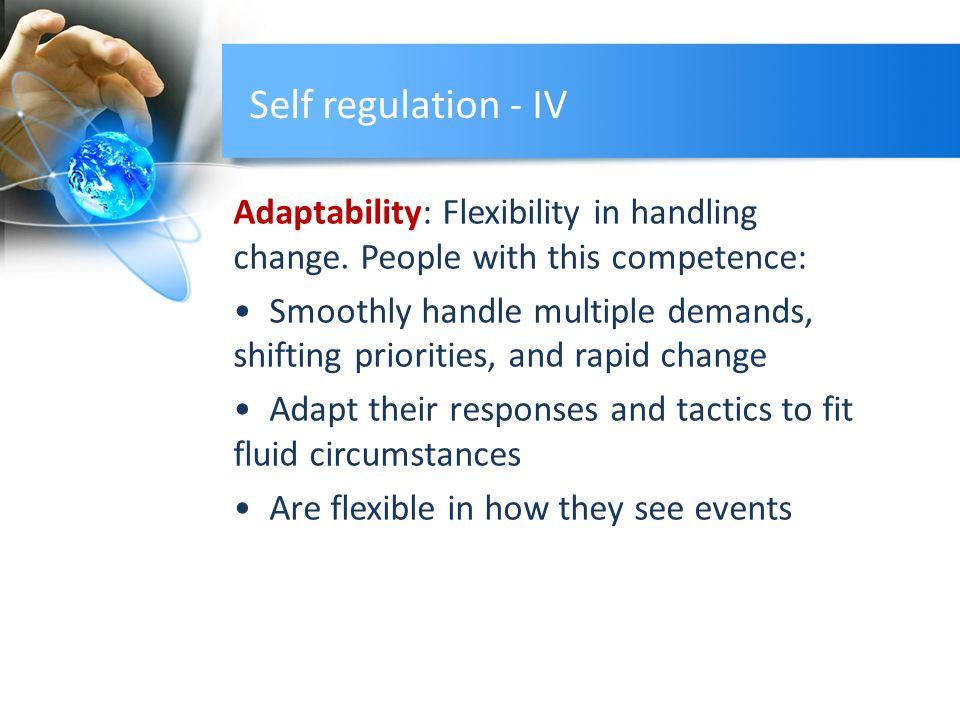 Self regulation - IV Adaptability: Flexibility in handling change.