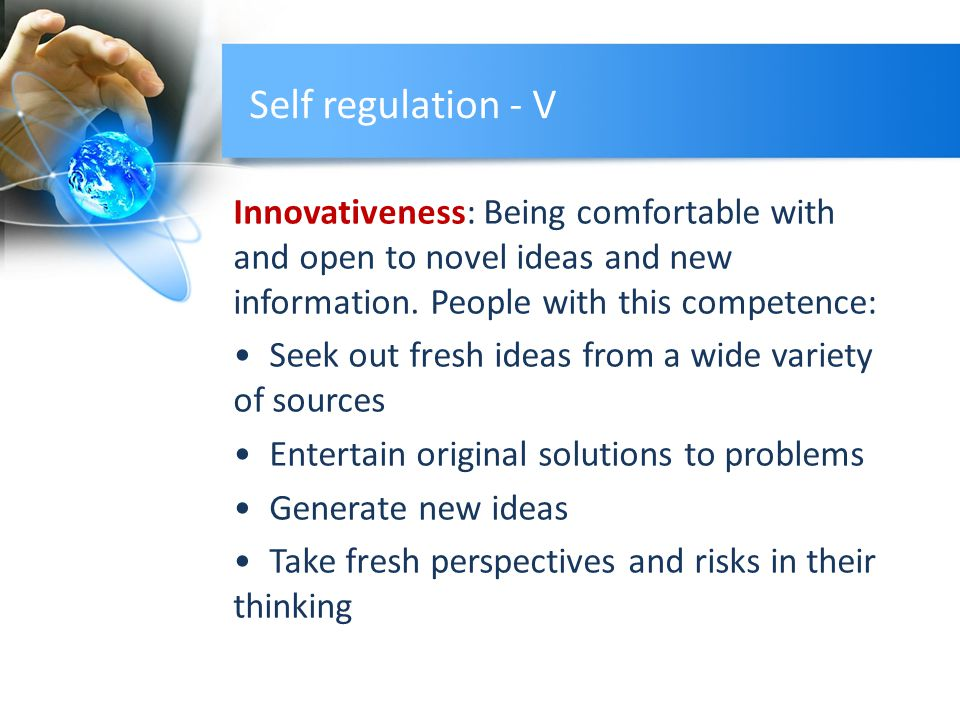 Self regulation - V Innovativeness: Being comfortable with and open to novel ideas and new information.