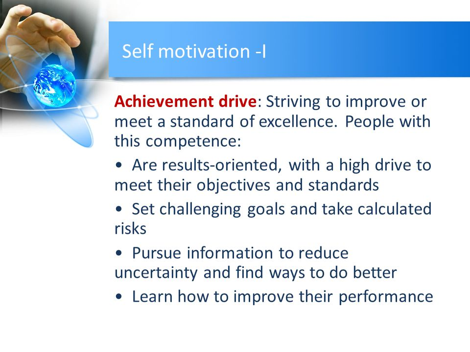 Self motivation -I Achievement drive: Striving to improve or meet a standard of excellence.