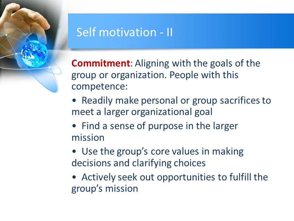 Self motivation - II Commitment: Aligning with the goals of the group or organization. People with this competence: Readily make personal or group sac