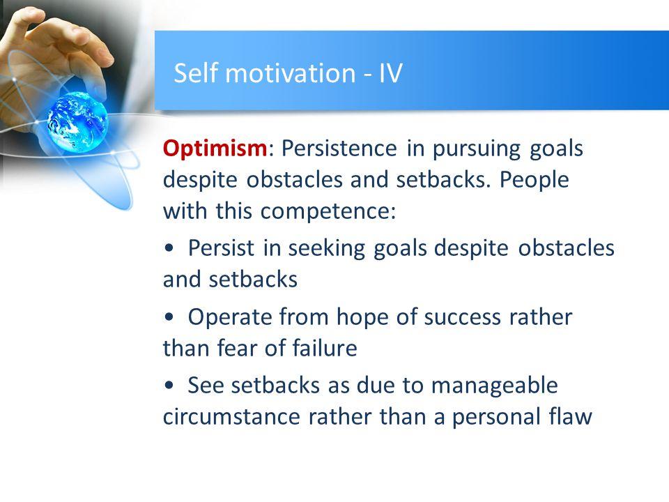 Self motivation - IV Optimism: Persistence in pursuing goals despite obstacles and setbacks.