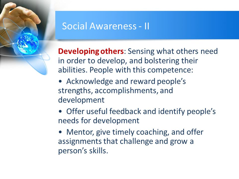 Social Awareness - II Developing others: Sensing what others need in order to develop, and bolstering their abilities.