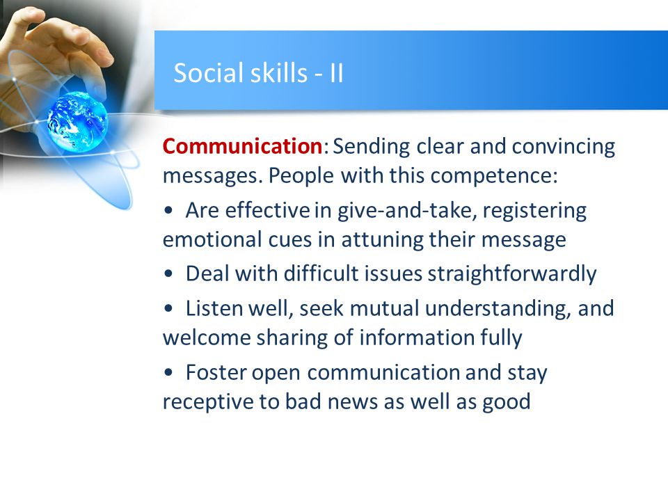 Social skills - II Communication: Sending clear and convincing messages. People with this competence: Are effective in give-and-take, registering emot