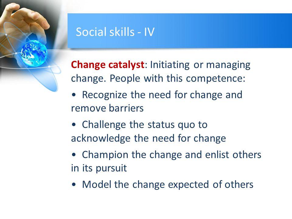 Social skills - IV Change catalyst: Initiating or managing change.