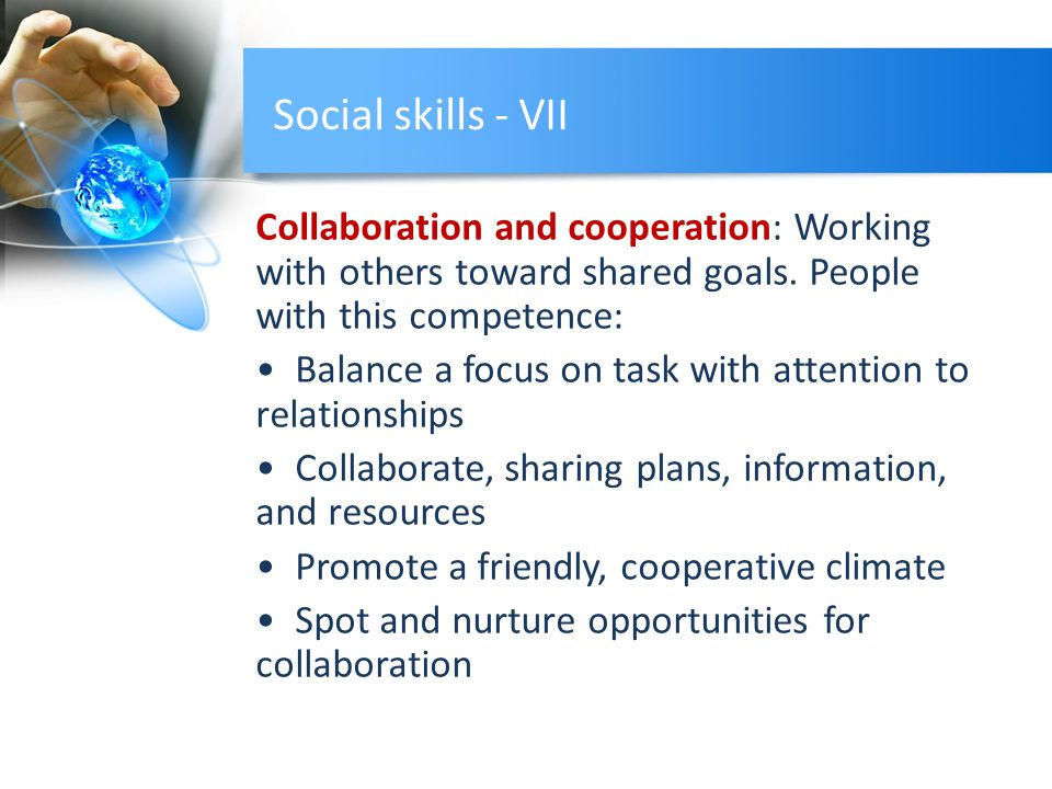 Social skills - VII Collaboration and cooperation: Working with others toward shared goals. People with this competence: Balance a focus on task with