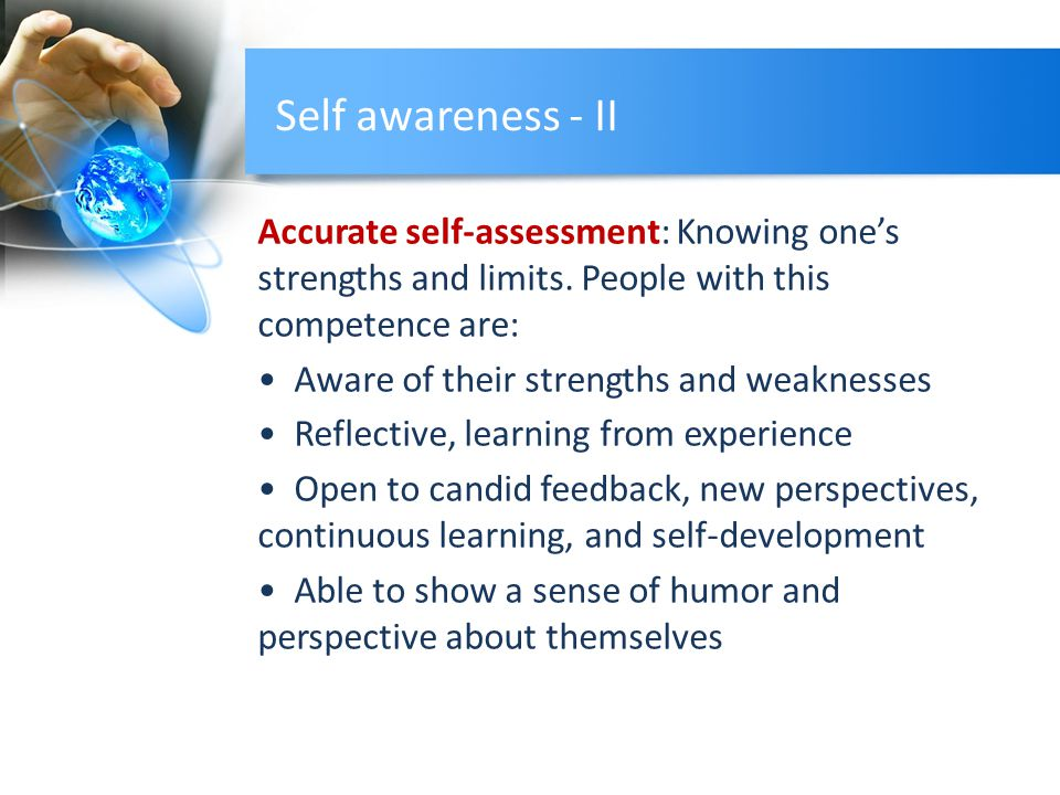 Self awareness - II Accurate self-assessment: Knowing one's strengths and limits.