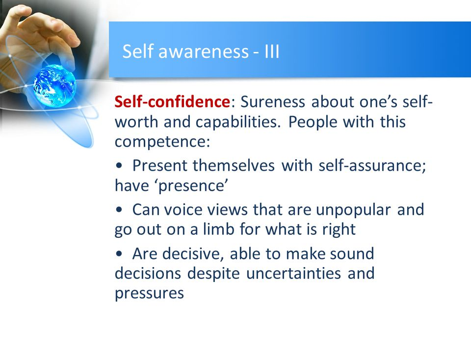 Self awareness - III Self-confidence: Sureness about one's self- worth and capabilities. People with this competence: Present themselves with self-ass