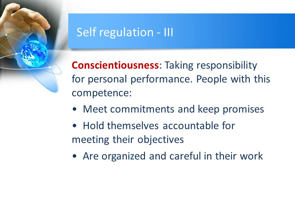 Self regulation - III Conscientiousness: Taking responsibility for personal performance. People with this competence: Meet commitments and keep promis