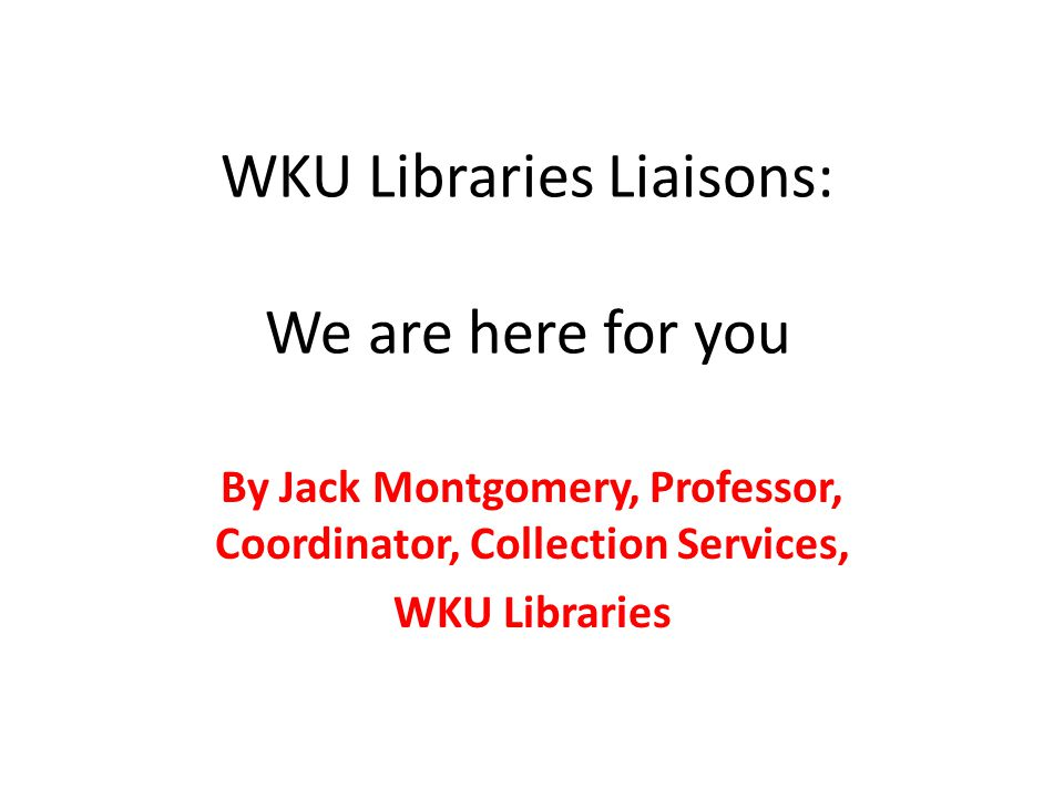 WKU Libraries Liaisons: We are here for you By Jack Montgomery, Professor, Coordinator, Collection Services, WKU Libraries