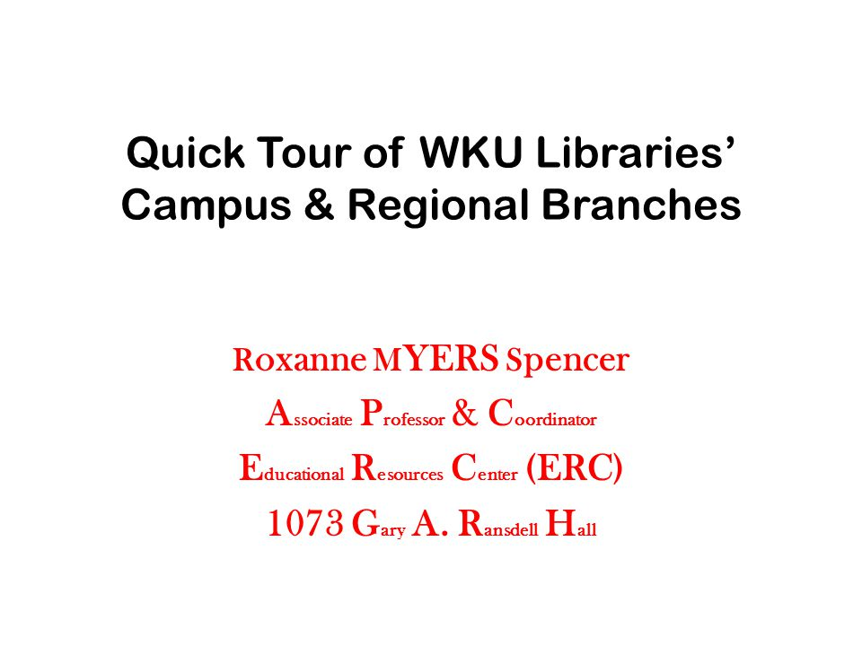 Quick Tour of WKU Libraries' Campus & Regional Branches R oxanne M YERS S pencer A ssociate P rofessor & C oordinator E ducational R esources C enter (ERC) 1073 G ary A.