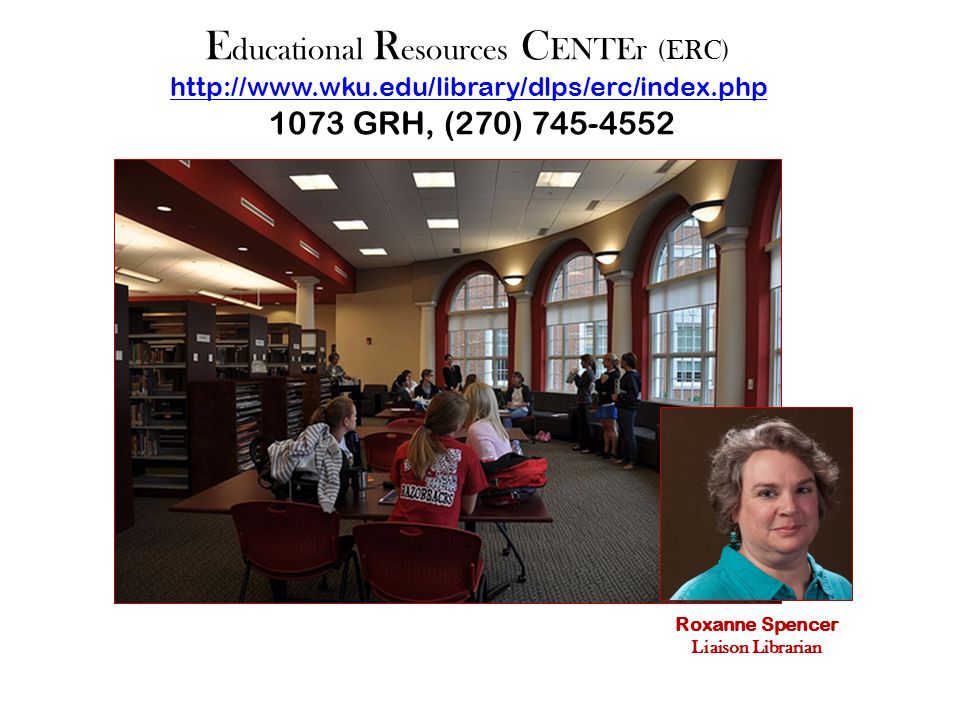 E ducational R esources C ENTEr (ERC) http://www.wku.edu/library/dlps/erc/index.php 1073 GRH, (270) 745-4552 http://www.wku.edu/library/dlps/erc/index.php Roxanne Spencer Liaison Librarian