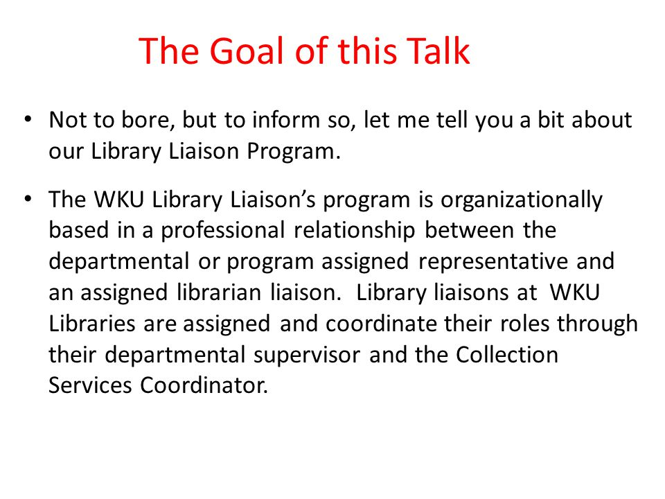 The Goal of this Talk Not to bore, but to inform so, let me tell you a bit about our Library Liaison Program.