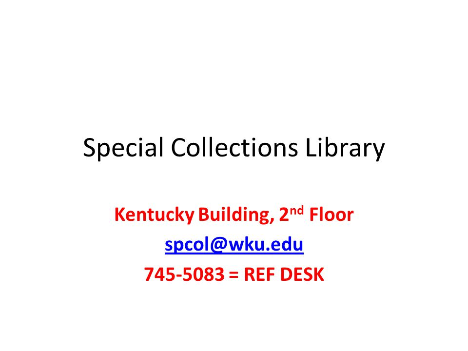 Special Collections Library Kentucky Building, 2 nd Floor spcol@wku.edu 745-5083 = REF DESK
