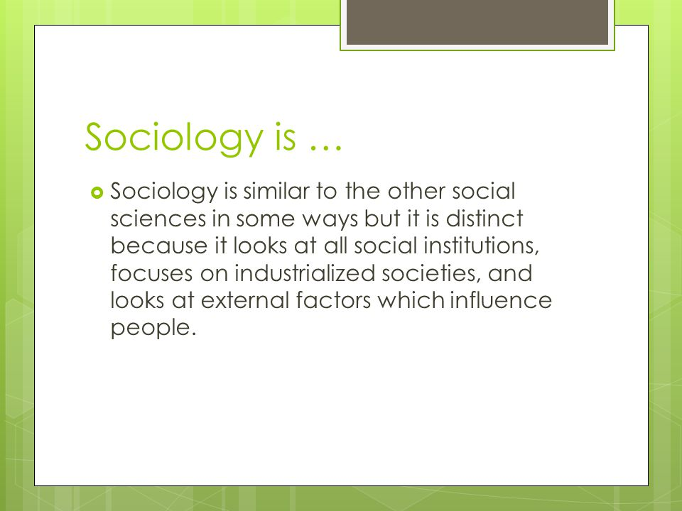 Sociology is …  Sociology is similar to the other social sciences in some ways but it is distinct because it looks at all social institutions, focuse
