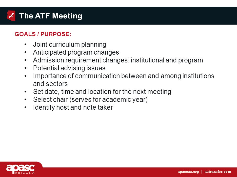 GOALS / PURPOSE: Joint curriculum planning Anticipated program changes Admission requirement changes: institutional and program Potential advising issues Importance of communication between and among institutions and sectors Set date, time and location for the next meeting Select chair (serves for academic year) Identify host and note taker The ATF Meeting