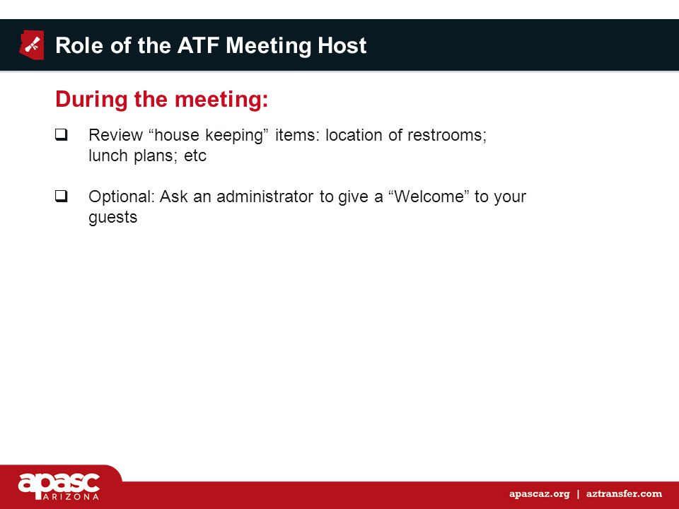  Review house keeping items: location of restrooms; lunch plans; etc  Optional: Ask an administrator to give a Welcome to your guests Role of the ATF Meeting Host During the meeting:
