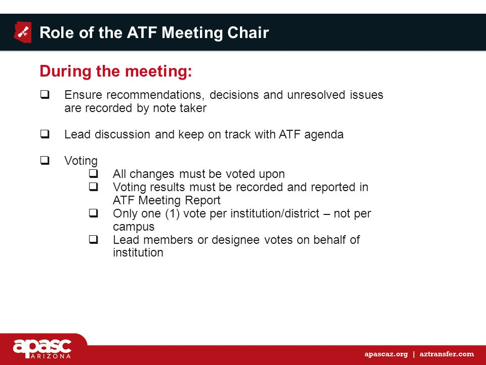  Ensure recommendations, decisions and unresolved issues are recorded by note taker  Lead discussion and keep on track with ATF agenda  Voting  All changes must be voted upon  Voting results must be recorded and reported in ATF Meeting Report  Only one (1) vote per institution/district – not per campus  Lead members or designee votes on behalf of institution Role of the ATF Meeting Chair During the meeting: