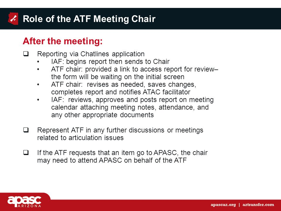  Reporting via Chatlines application IAF: begins report then sends to Chair ATF chair: provided a link to access report for review– the form will be waiting on the initial screen ATF chair: revises as needed, saves changes, completes report and notifies ATAC facilitator IAF: reviews, approves and posts report on meeting calendar attaching meeting notes, attendance, and any other appropriate documents  Represent ATF in any further discussions or meetings related to articulation issues  If the ATF requests that an item go to APASC, the chair may need to attend APASC on behalf of the ATF Role of the ATF Meeting Chair After the meeting: