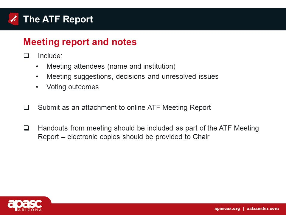 Include: Meeting attendees (name and institution) Meeting suggestions, decisions and unresolved issues Voting outcomes  Submit as an attachment to online ATF Meeting Report  Handouts from meeting should be included as part of the ATF Meeting Report – electronic copies should be provided to Chair The ATF Report Meeting report and notes