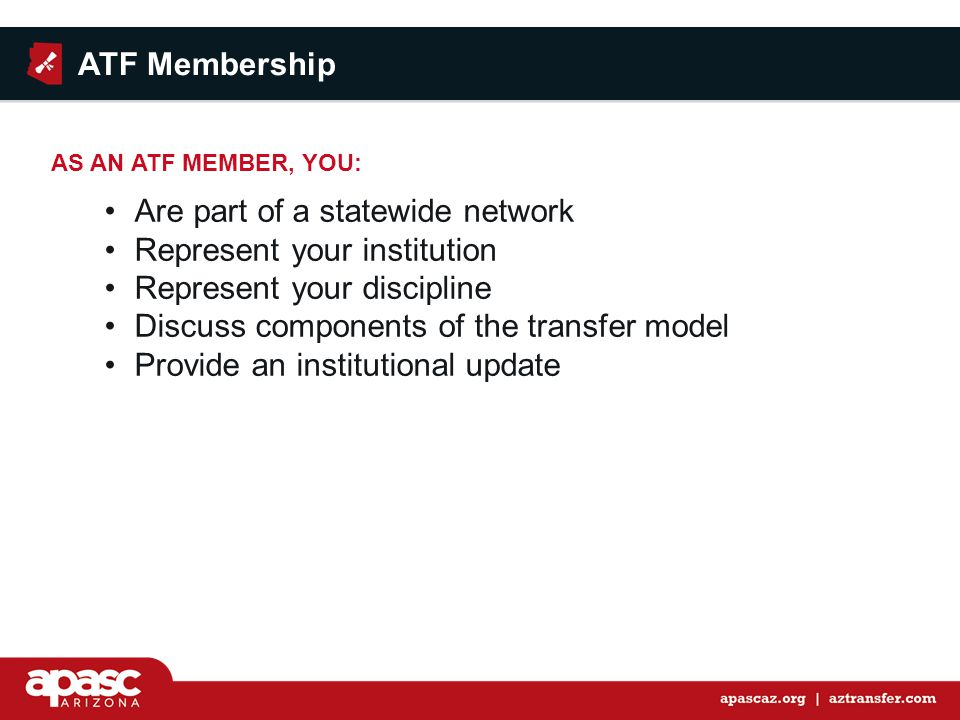 Are part of a statewide network Represent your institution Represent your discipline Discuss components of the transfer model Provide an institutional update AS AN ATF MEMBER, YOU: ATF Membership