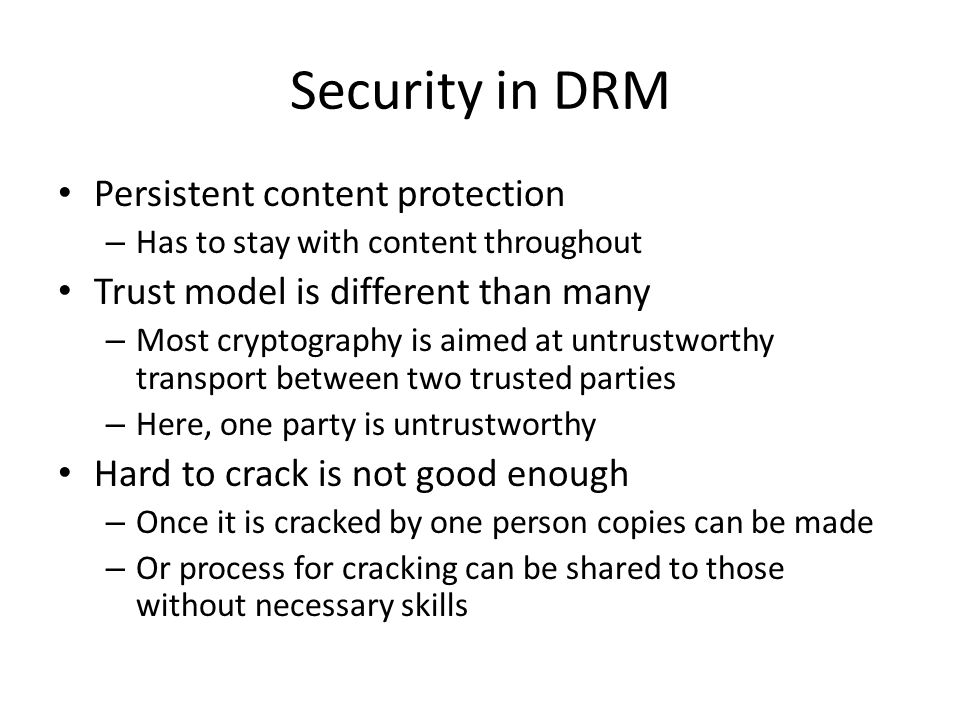 Security in DRM Persistent content protection – Has to stay with content throughout Trust model is different than many – Most cryptography is aimed at untrustworthy transport between two trusted parties – Here, one party is untrustworthy Hard to crack is not good enough – Once it is cracked by one person copies can be made – Or process for cracking can be shared to those without necessary skills