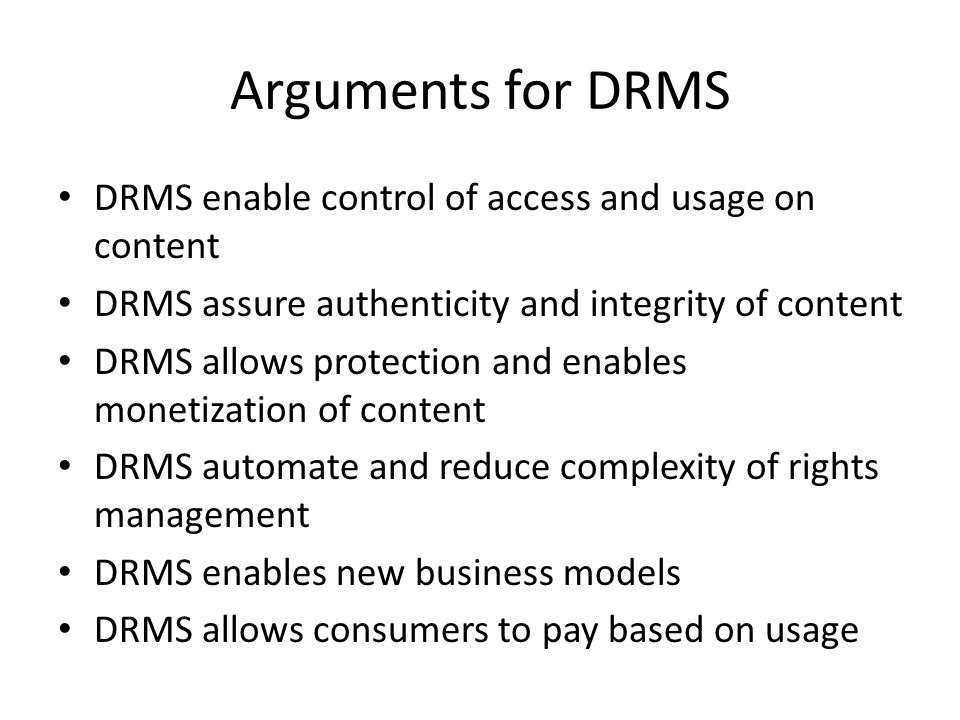 Arguments for DRMS DRMS enable control of access and usage on content DRMS assure authenticity and integrity of content DRMS allows protection and enables monetization of content DRMS automate and reduce complexity of rights management DRMS enables new business models DRMS allows consumers to pay based on usage