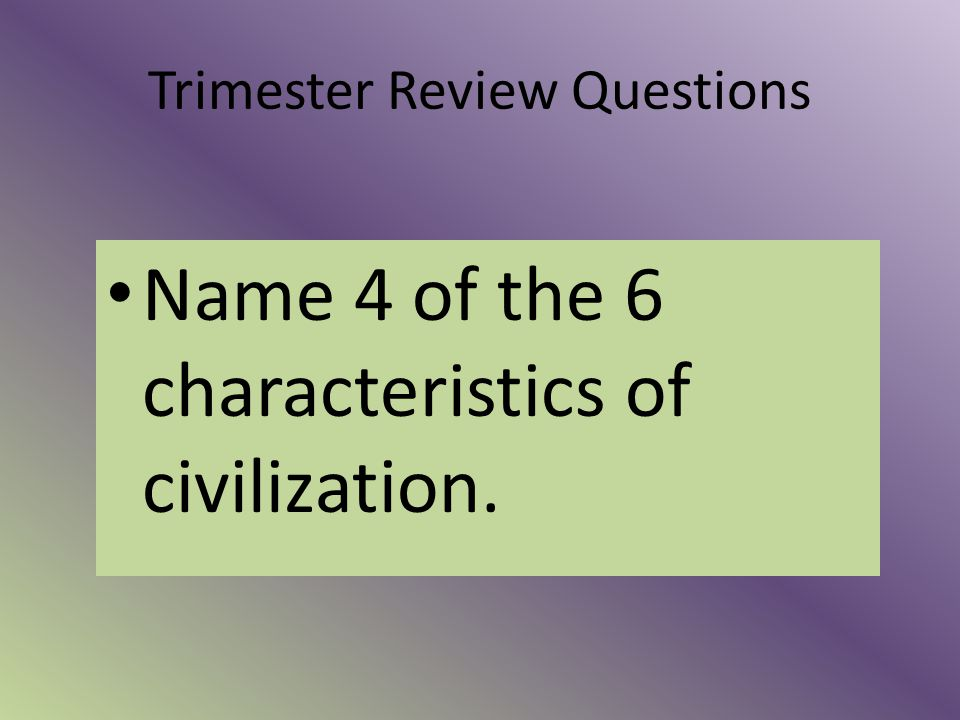 Trimester Review Questions Name 4 of the 6 characteristics of civilization.