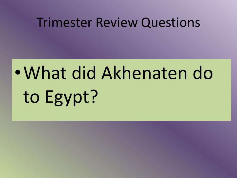 Trimester Review Questions What did Akhenaten do to Egypt?