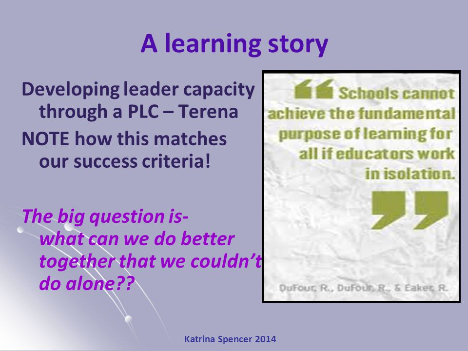 A learning story Developing leader capacity through a PLC – Terena NOTE how this matches our success criteria.