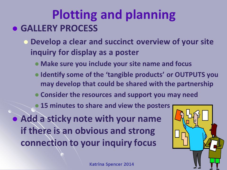Katrina Spencer 2014 Stringer's (1999) Action Research Interacting Cycle Look ↔ Think ↔ Act Plotting and planning GALLERY PROCESS Develop a clear and succinct overview of your site inquiry for display as a poster Make sure you include your site name and focus Identify some of the 'tangible products' or OUTPUTS you may develop that could be shared with the partnership Consider the resources and support you may need 15 minutes to share and view the posters Add a sticky note with your name if there is an obvious and strong connection to your inquiry focus