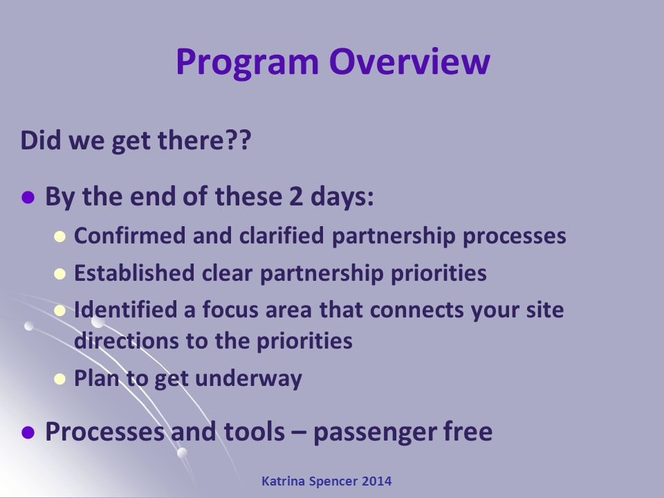 Katrina Spencer 2014 Program Overview Did we get there?? By the end of these 2 days: Confirmed and clarified partnership processes Established clear p
