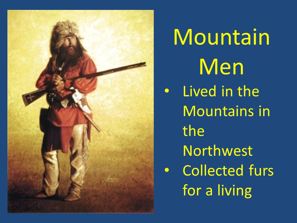 Mountain Men Lived in the Mountains in the Northwest Collected furs for a living