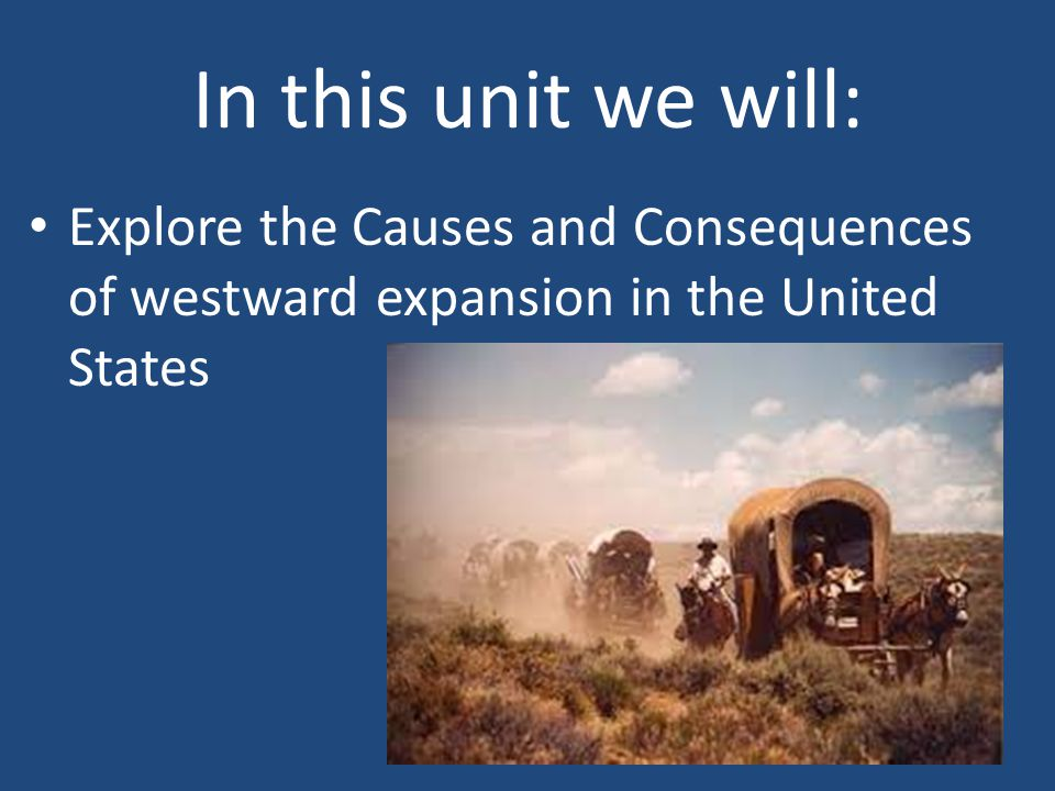 In this unit we will: Explore the Causes and Consequences of westward expansion in the United States
