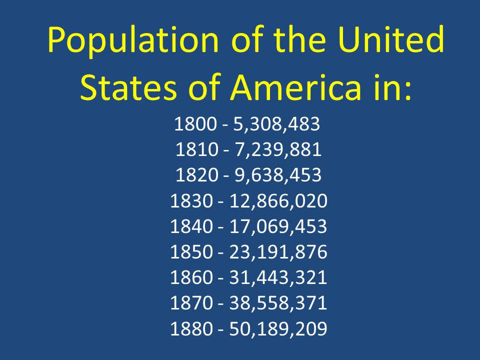 Population of the United States of America in: 1800 - 5,308,483 1810 - 7,239,881 1820 - 9,638,453 1830 - 12,866,020 1840 - 17,069,453 1850 - 23,191,876 1860 - 31,443,321 1870 - 38,558,371 1880 - 50,189,209