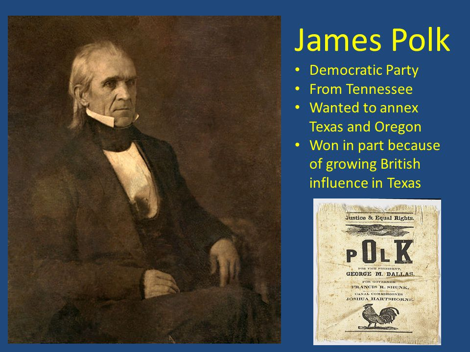 James Polk Democratic Party From Tennessee Wanted to annex Texas and Oregon Won in part because of growing British influence in Texas