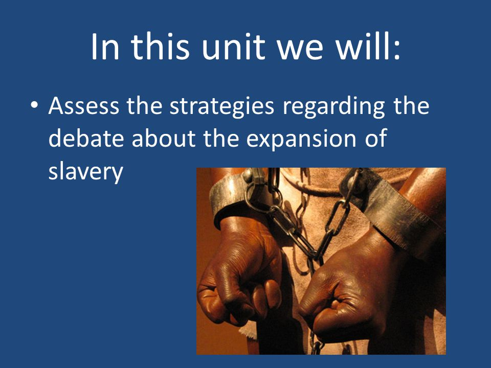 In this unit we will: Assess the strategies regarding the debate about the expansion of slavery