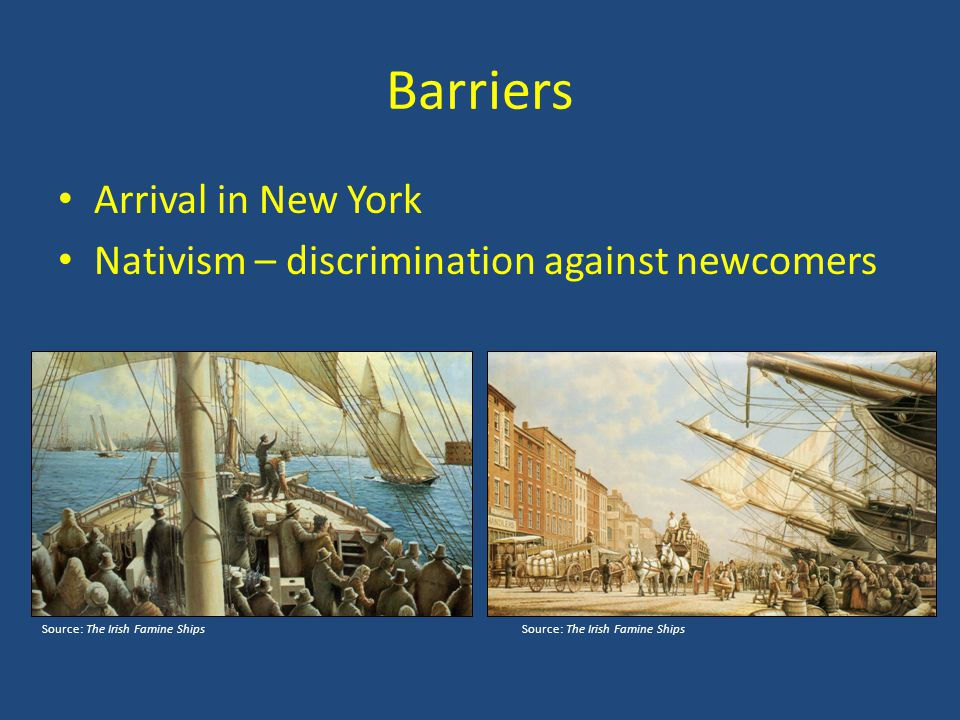 Barriers Arrival in New York Nativism – discrimination against newcomers Source: The Irish Famine ShipsSource: The Irish Famine Ships