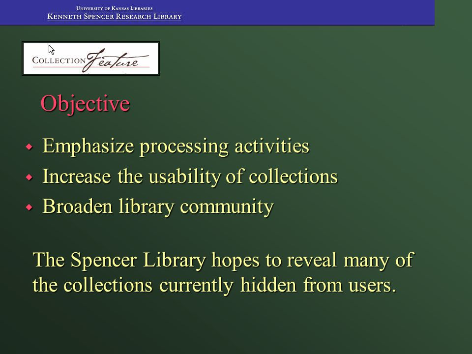 Objective  Emphasize processing activities  Increase the usability of collections  Broaden library community The Spencer Library hopes to reveal many of the collections currently hidden from users.