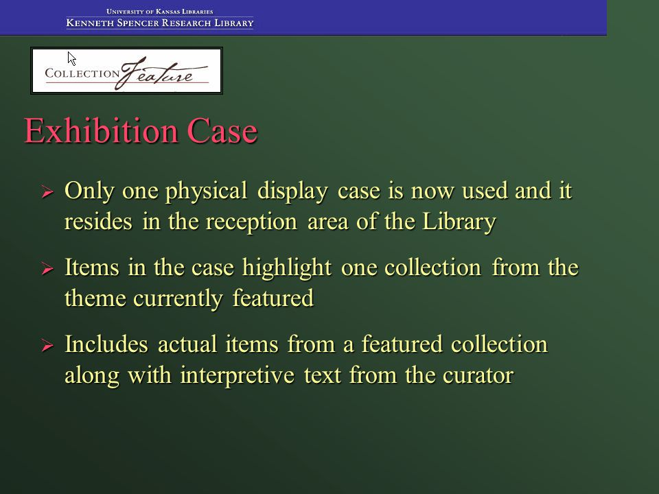 Exhibition Case  Only one physical display case is now used and it resides in the reception area of the Library  Items in the case highlight one collection from the theme currently featured  Includes actual items from a featured collection along with interpretive text from the curator