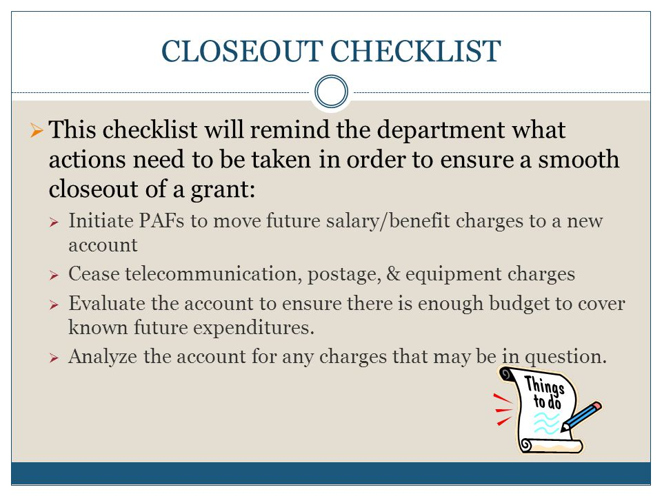 CLOSEOUT CHECKLIST  This checklist will remind the department what actions need to be taken in order to ensure a smooth closeout of a grant:  Initiate PAFs to move future salary/benefit charges to a new account  Cease telecommunication, postage, & equipment charges  Evaluate the account to ensure there is enough budget to cover known future expenditures.