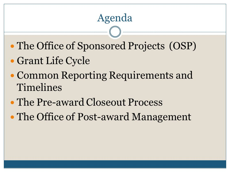 Agenda The Office of Sponsored Projects (OSP) Grant Life Cycle Common Reporting Requirements and Timelines The Pre-award Closeout Process The Office of Post-award Management