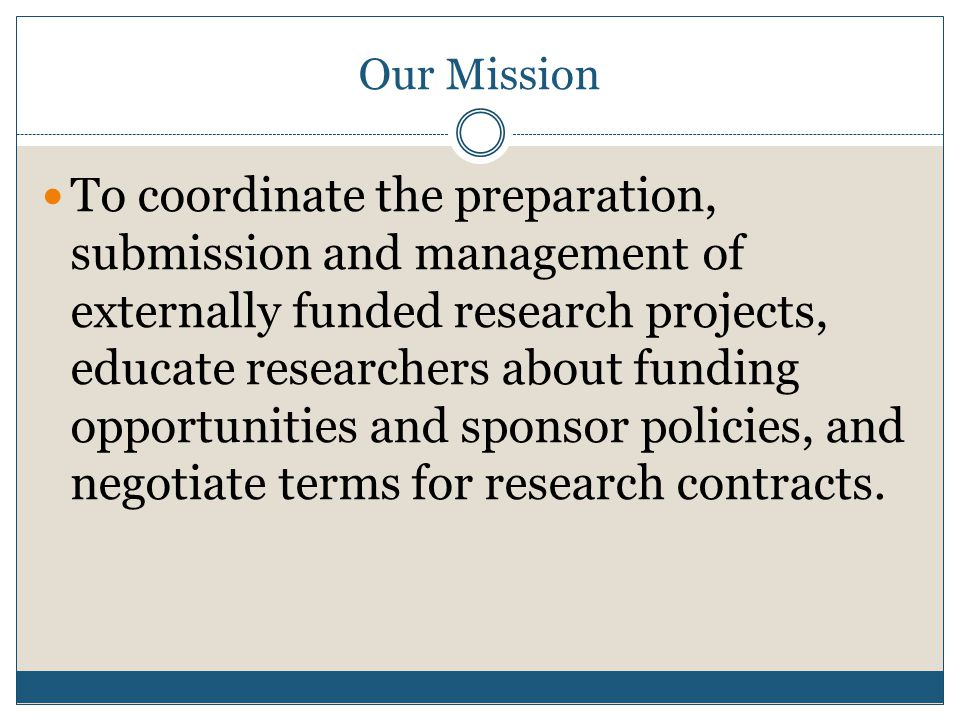 Our Mission To coordinate the preparation, submission and management of externally funded research projects, educate researchers about funding opportunities and sponsor policies, and negotiate terms for research contracts.