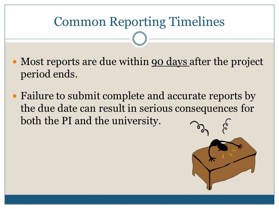 Common Reporting Timelines Most reports are due within 90 days after the project period ends.