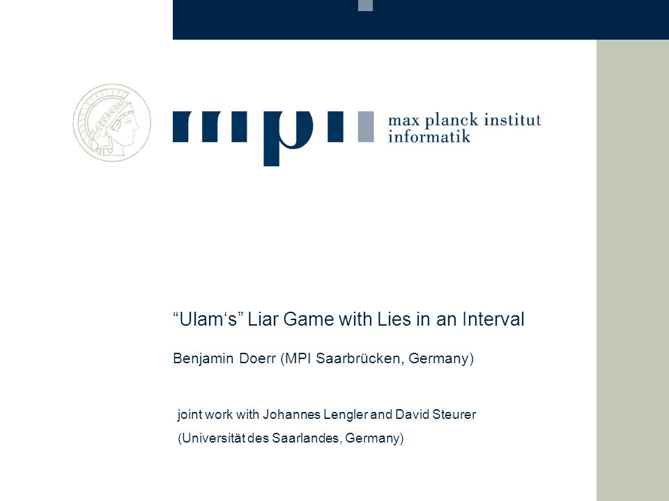 Ulam's Liar Game with Lies in an Interval Benjamin Doerr (MPI Saarbrücken, Germany) joint work with Johannes Lengler and David Steurer (Universität des Saarlandes, Germany)