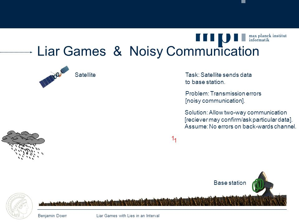 Liar Games & Noisy Communication Benjamin Doerr Liar Games with Lies in an Interval Satellite Base station Task: Satellite sends data to base station.