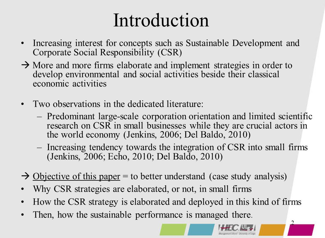 2 Introduction Increasing interest for concepts such as Sustainable Development and Corporate Social Responsibility (CSR)  More and more firms elaborate and implement strategies in order to develop environmental and social activities beside their classical economic activities Two observations in the dedicated literature: –Predominant large-scale corporation orientation and limited scientific research on CSR in small businesses while they are crucial actors in the world economy (Jenkins, 2006; Del Baldo, 2010) –Increasing tendency towards the integration of CSR into small firms (Jenkins, 2006; Echo, 2010; Del Baldo, 2010)  Objective of this paper = to better understand (case study analysis) Why CSR strategies are elaborated, or not, in small firms How the CSR strategy is elaborated and deployed in this kind of firms Then, how the sustainable performance is managed there.