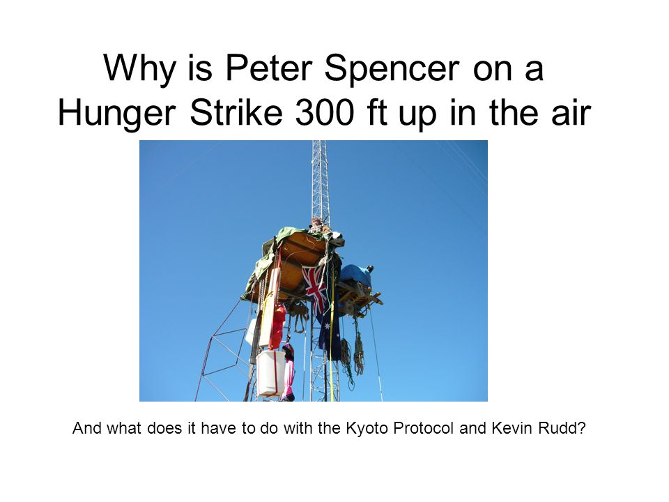 Why is Peter Spencer on a Hunger Strike 300 ft up in the air And what does it have to do with the Kyoto Protocol and Kevin Rudd