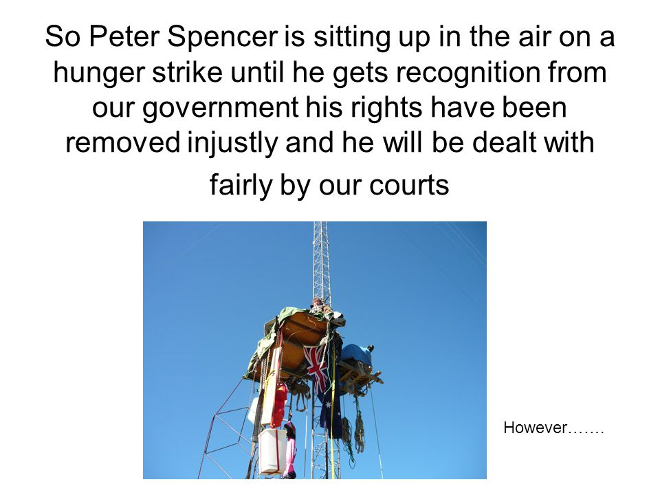 So Peter Spencer is sitting up in the air on a hunger strike until he gets recognition from our government his rights have been removed injustly and he will be dealt with fairly by our courts However…….
